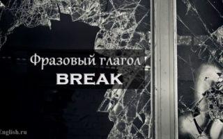 Фразовый глагол Break: перевод break in, up, out. 3 формы глагола и примеры предложений