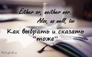 Как сказать «ни тот, ни другой», «или… или», «тоже» по-английски — Either or, neither no